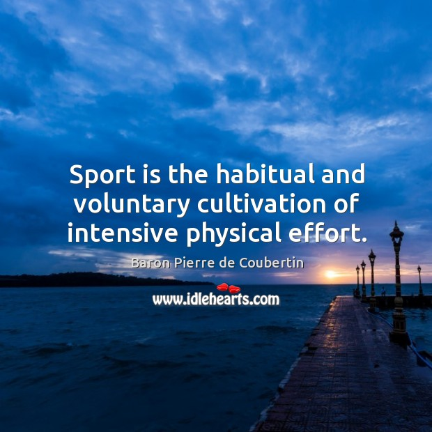 Sport is the habitual and voluntary cultivation of intensive physical effort. Baron Pierre de Coubertin Picture Quote
