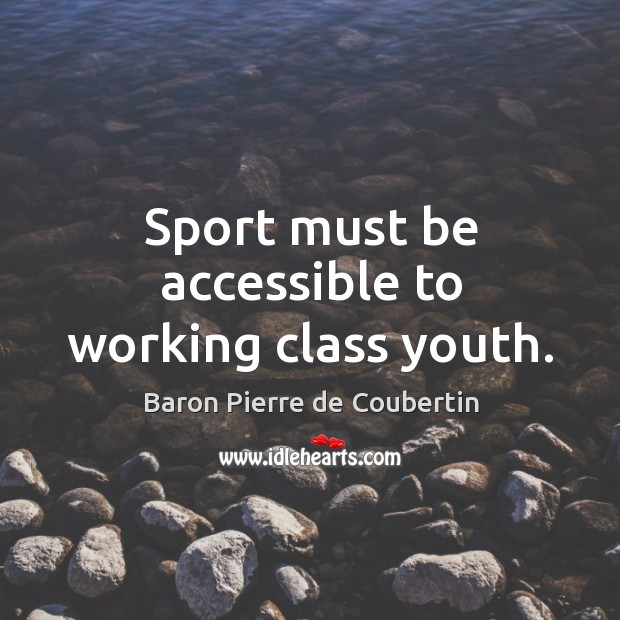 Sport must be accessible to working class youth. Baron Pierre de Coubertin Picture Quote