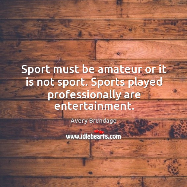 Image, Sport must be amateur or it is not sport. Sports played professionally are entertainment.