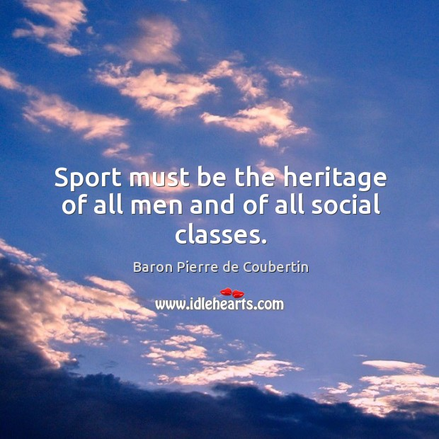 Sport must be the heritage of all men and of all social classes. Baron Pierre de Coubertin Picture Quote