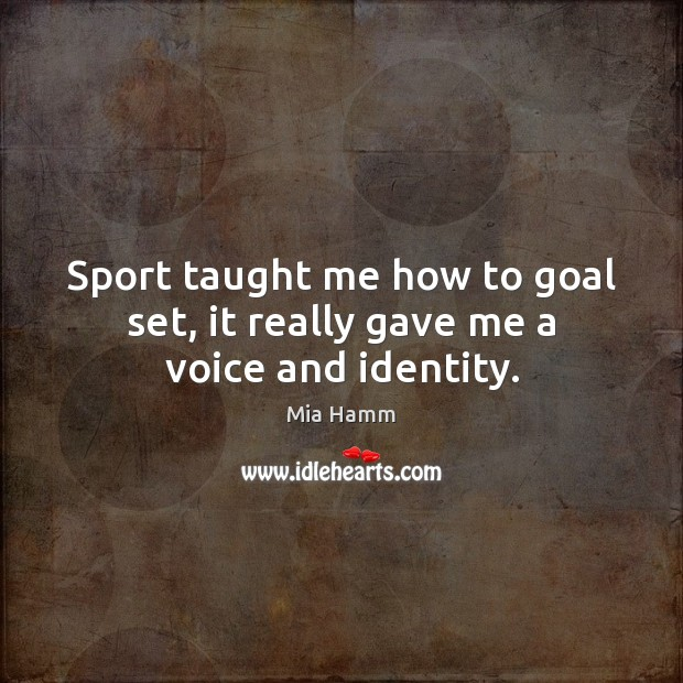 Image, Sport taught me how to goal set, it really gave me a voice and identity.