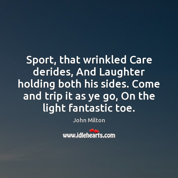 Sport, that wrinkled Care derides, And Laughter holding both his sides. Come John Milton Picture Quote