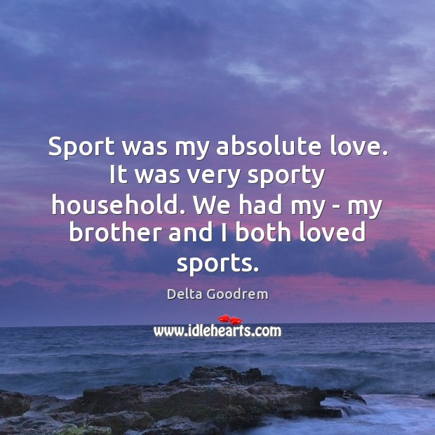 Image, Sport was my absolute love. It was very sporty household. We had