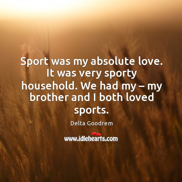 Image, Sport was my absolute love. It was very sporty household. We had my – my brother and I both loved sports.