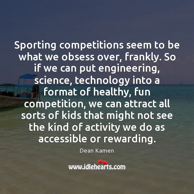 Sporting competitions seem to be what we obsess over, frankly. So if Dean Kamen Picture Quote