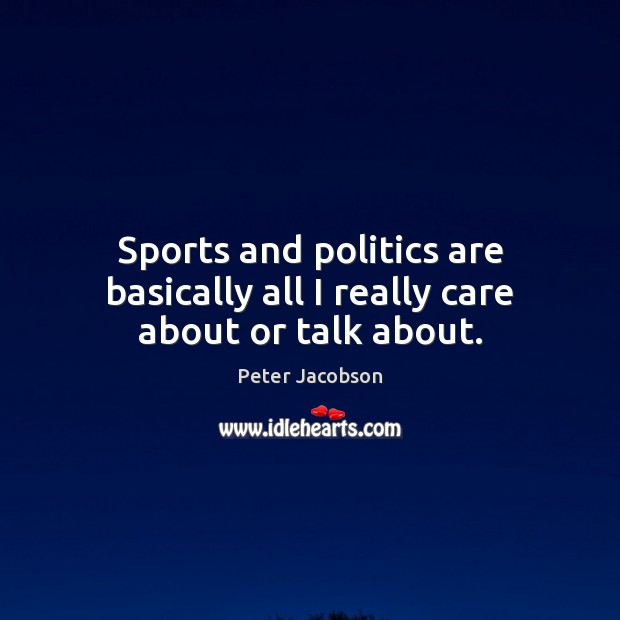 Sports and politics are basically all I really care about or talk about. Peter Jacobson Picture Quote