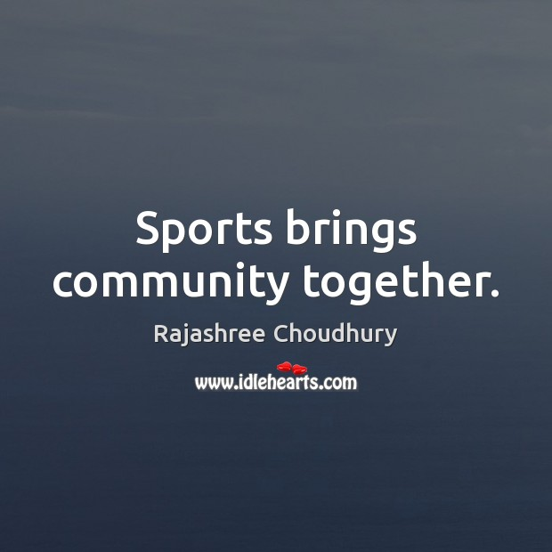Sports brings community together. Rajashree Choudhury Picture Quote