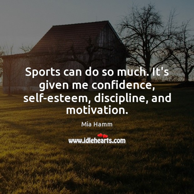 Sports can do so much. It's given me confidence, self-esteem, discipline, and motivation. Image