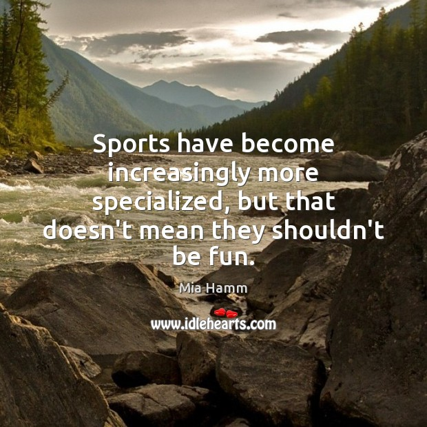 Sports have become increasingly more specialized, but that doesn't mean they shouldn't Mia Hamm Picture Quote
