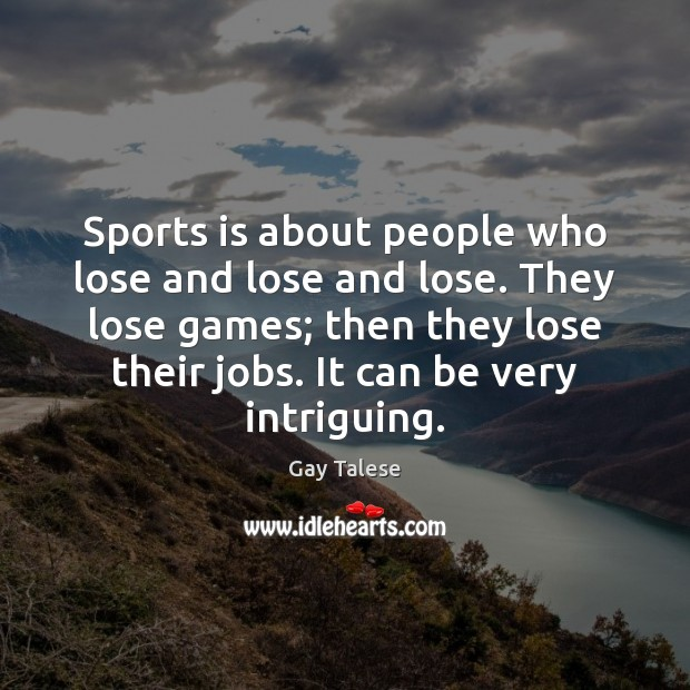 Sports is about people who lose and lose and lose. They lose Gay Talese Picture Quote