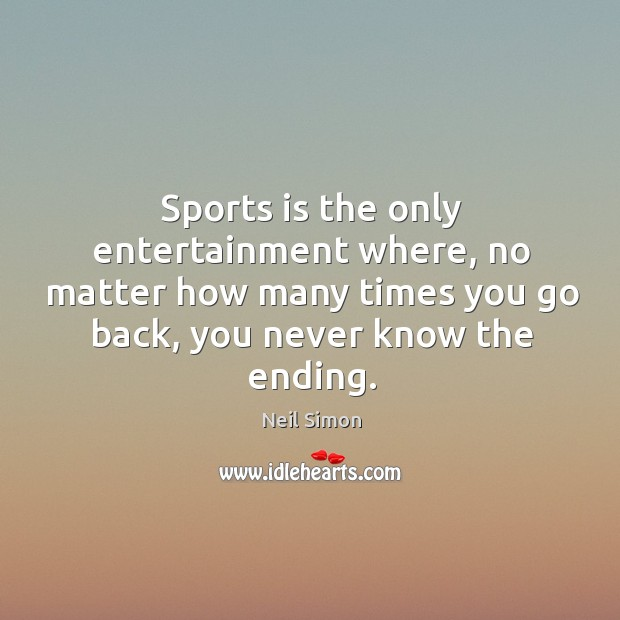 Sports is the only entertainment where, no matter how many times you go back, you never know the ending. Image