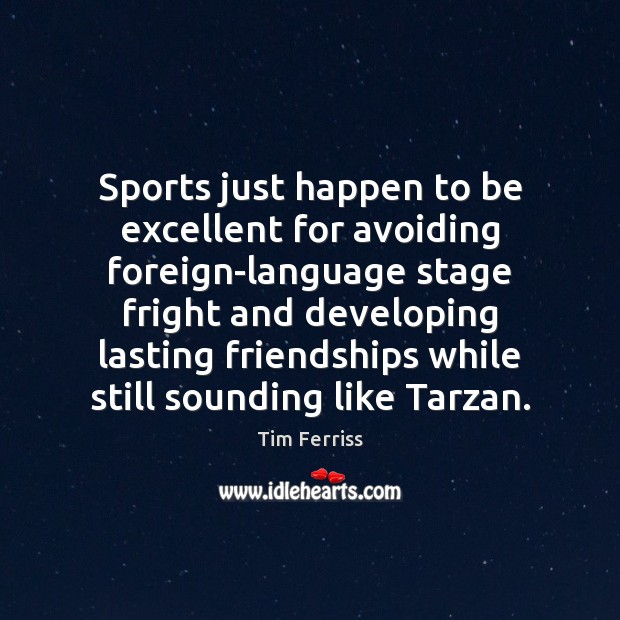 Sports just happen to be excellent for avoiding foreign-language stage fright and Tim Ferriss Picture Quote