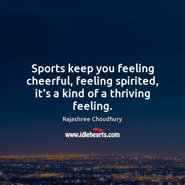 Sports keep you feeling cheerful, feeling spirited, it's a kind of a thriving feeling. Rajashree Choudhury Picture Quote