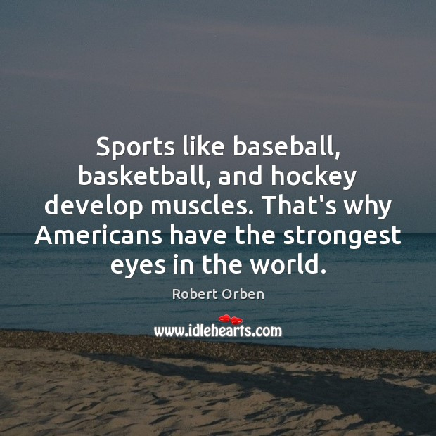 Sports like baseball, basketball, and hockey develop muscles. That's why Americans have Robert Orben Picture Quote