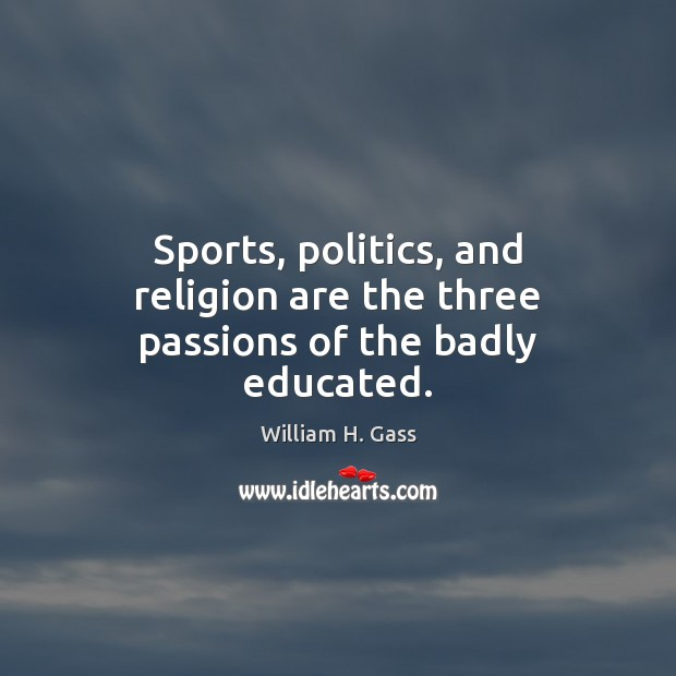 Sports, politics, and religion are the three passions of the badly educated. Image