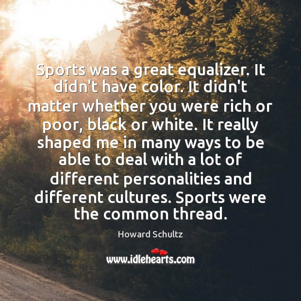 Sports was a great equalizer. It didn't have color. It didn't matter Howard Schultz Picture Quote