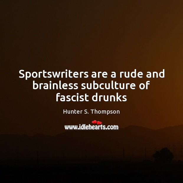 Sportswriters are a rude and brainless subculture of fascist drunks Image