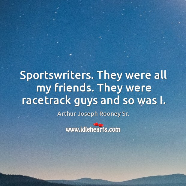 Image, Sportswriters. They were all my friends. They were racetrack guys and so was i.