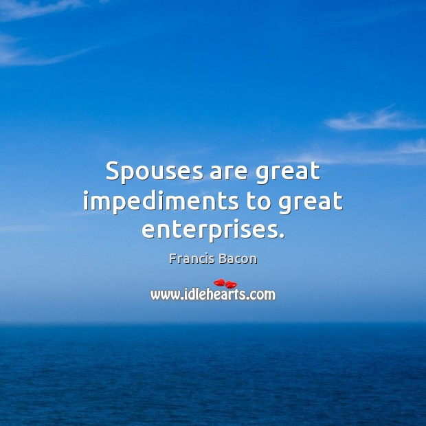 Spouses are great impediments to great enterprises. Image