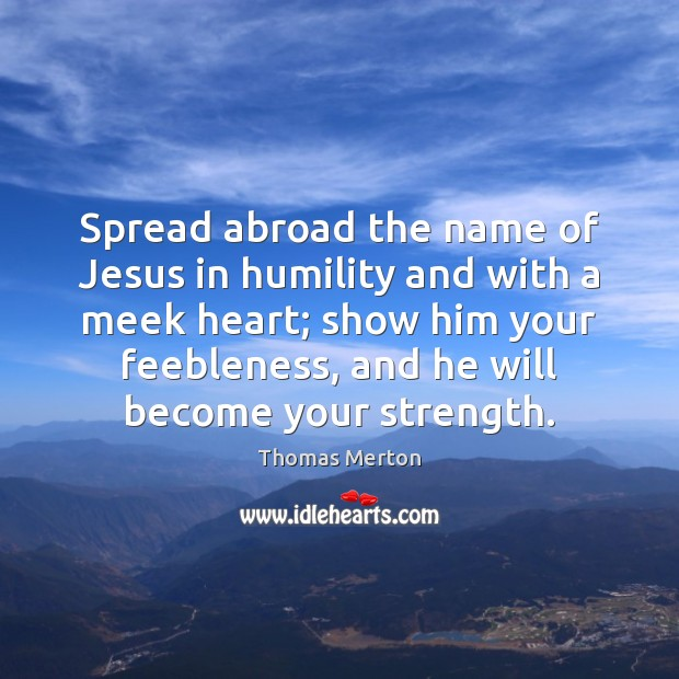 Spread abroad the name of Jesus in humility and with a meek Thomas Merton Picture Quote