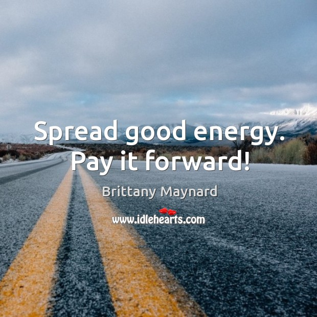 Spread good energy. Pay it forward! Brittany Maynard Picture Quote