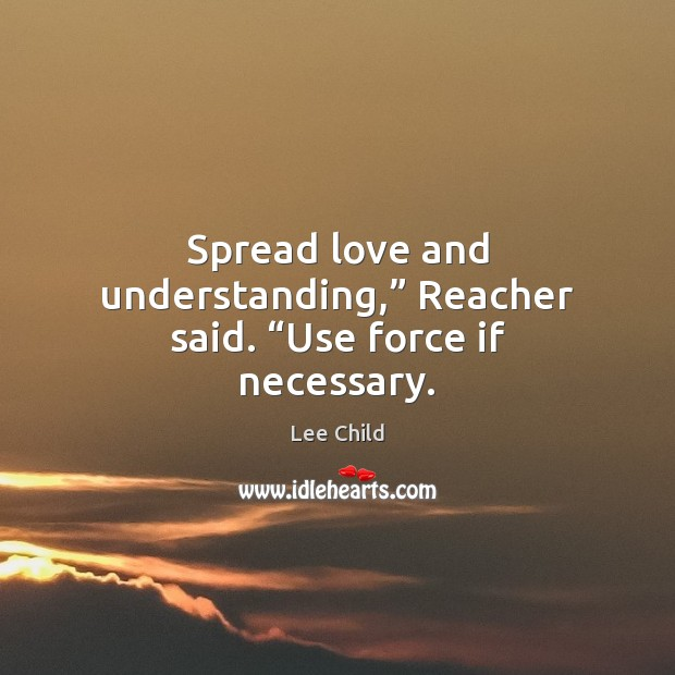 """Spread love and understanding,"""" Reacher said. """"Use force if necessary. Image"""