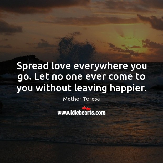 Image, Spread love everywhere you go. Let no one ever come to you without leaving happier.
