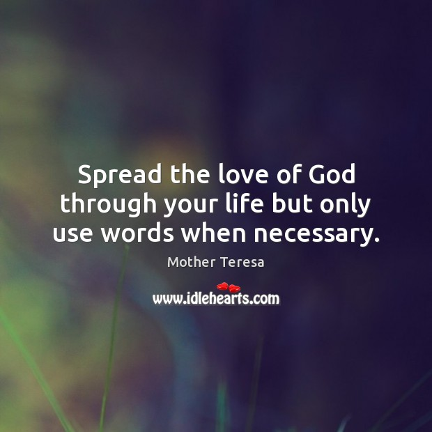 Spread the love of God through your life but only use words ...