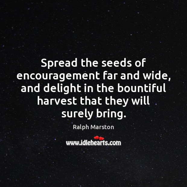 Spread the seeds of encouragement far and wide, and delight in the Ralph Marston Picture Quote