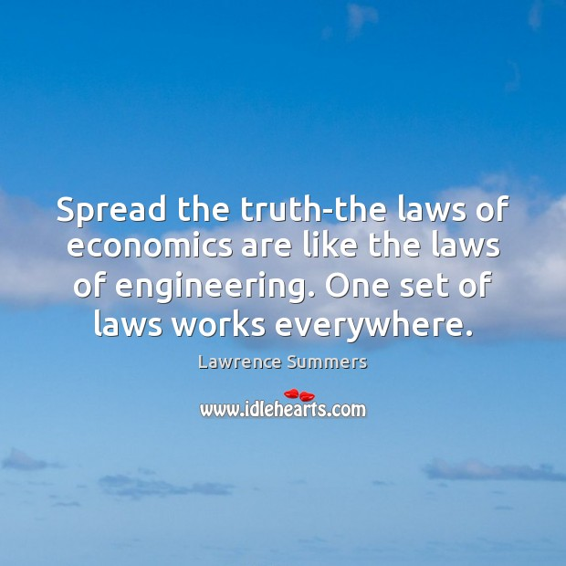Spread the truth-the laws of economics are like the laws of engineering. Lawrence Summers Picture Quote