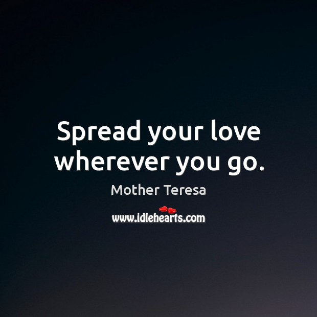 Spread your love wherever you go. Mother Teresa Picture Quote