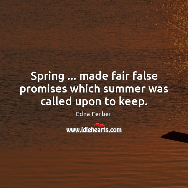 Spring … made fair false promises which summer was called upon to keep. Edna Ferber Picture Quote