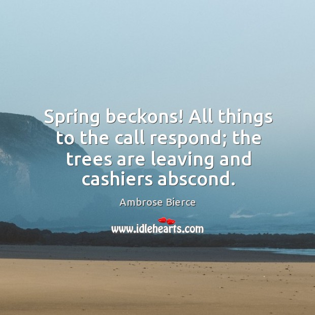 Image, Spring beckons! all things to the call respond; the trees are leaving and cashiers abscond.