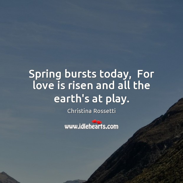 Spring bursts today,  For love is risen and all the earth's at play. Christina Rossetti Picture Quote
