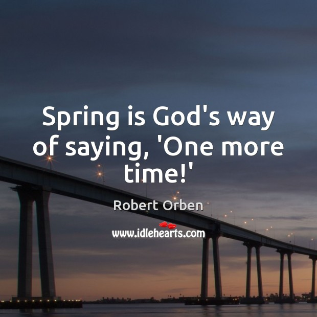 Spring is God's way of saying, 'One more time!' Robert Orben Picture Quote