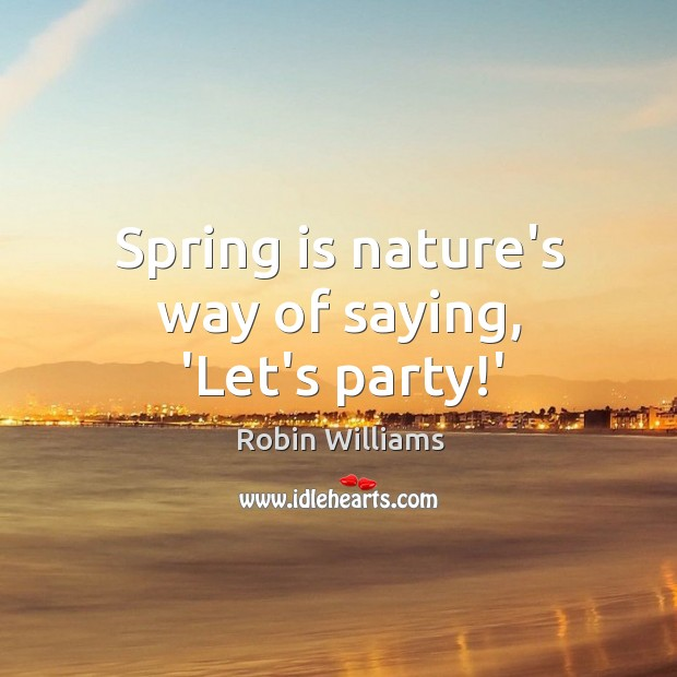 Spring is nature's way of saying, 'Let's party!' Image