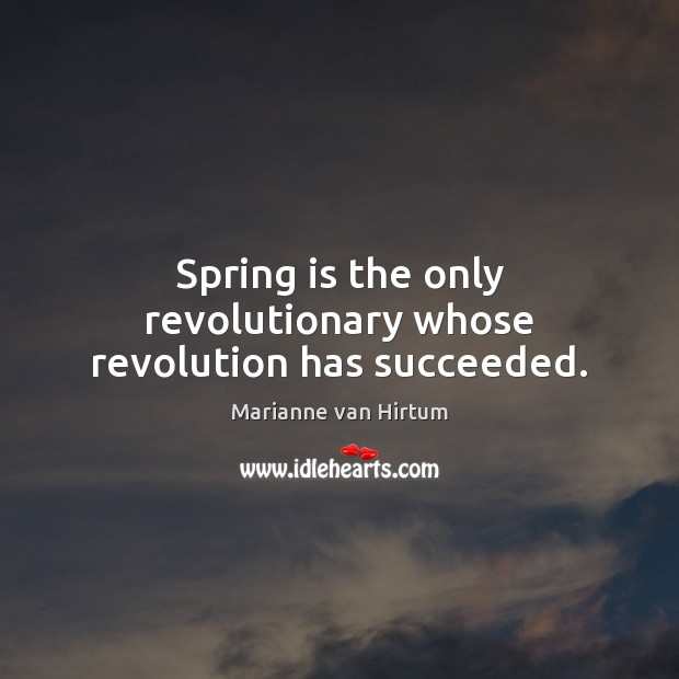 Spring is the only revolutionary whose revolution has succeeded. Image