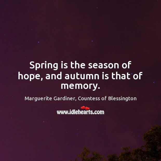 Spring is the season of hope, and autumn is that of memory. Image