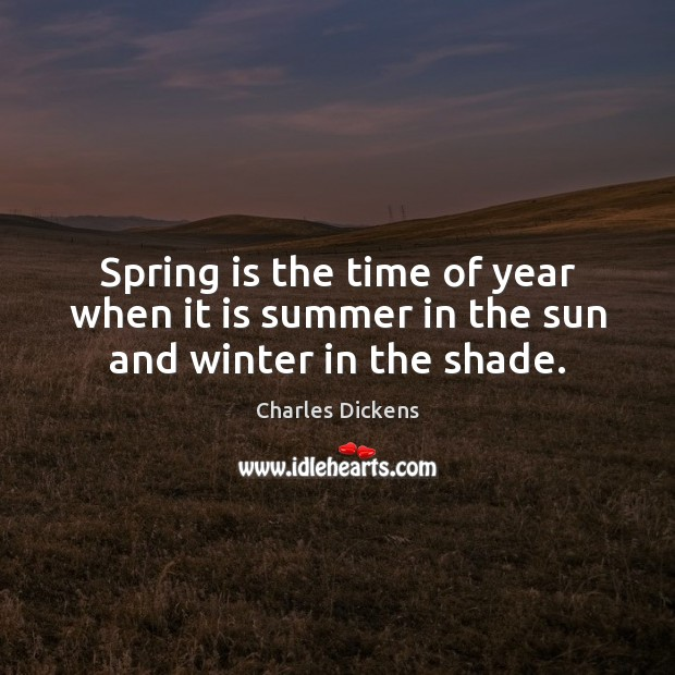 Spring is the time of year when it is summer in the sun and winter in the shade. Charles Dickens Picture Quote