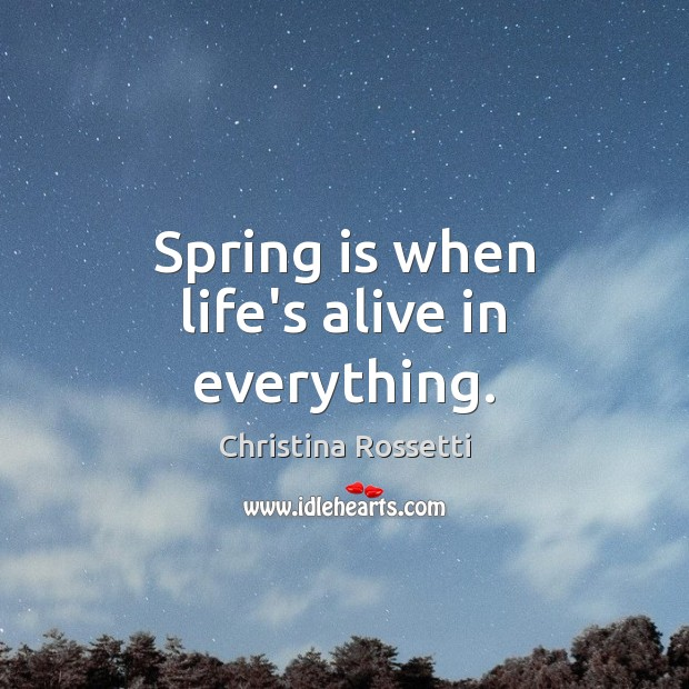 Spring is when life's alive in everything. Christina Rossetti Picture Quote