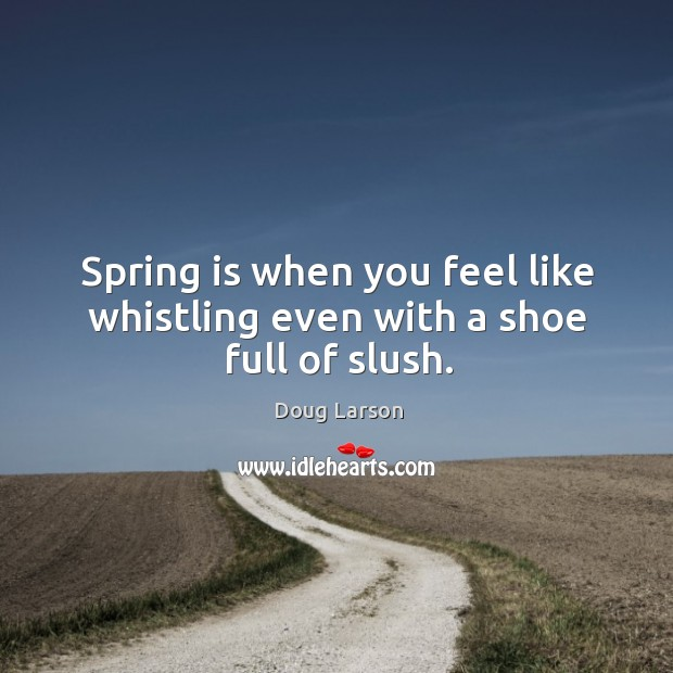 Spring is when you feel like whistling even with a shoe full of slush. Doug Larson Picture Quote
