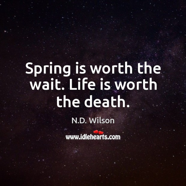 Image, Spring is worth the wait. Life is worth the death.