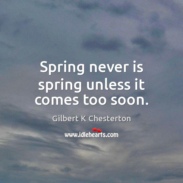 Spring never is spring unless it comes too soon. Image