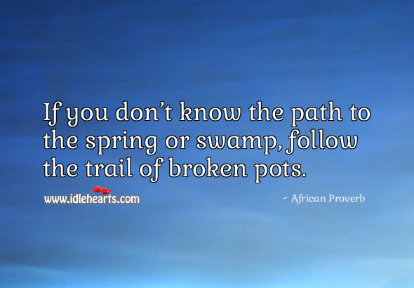 Image, If you don't know the path to the spring or swamp, follow the trail of broken pots.