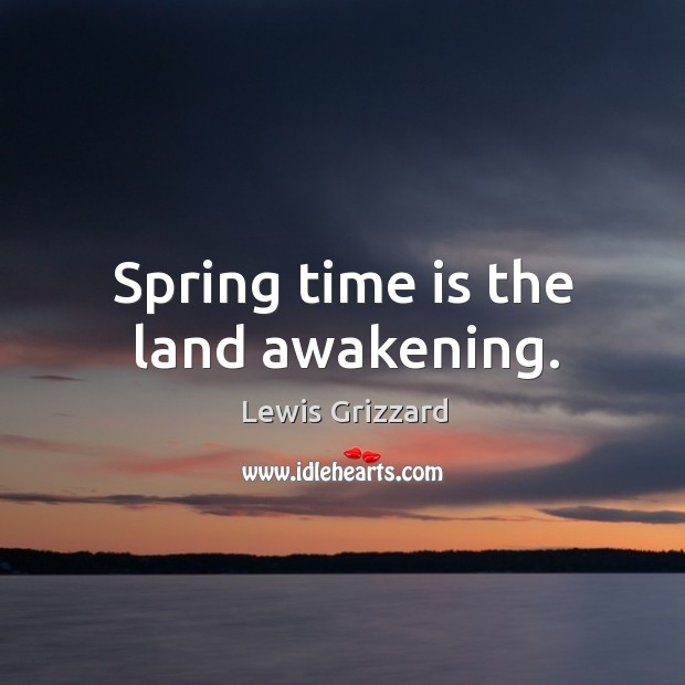 Spring time is the land awakening. Lewis Grizzard Picture Quote