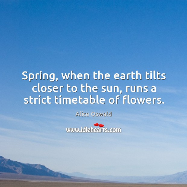 Image, Spring, when the earth tilts closer to the sun, runs a strict timetable of flowers.