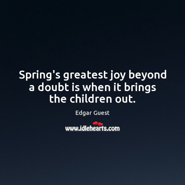 Spring's greatest joy beyond a doubt is when it brings the children out. Edgar Guest Picture Quote