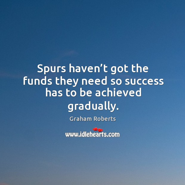 Spurs haven't got the funds they need so success has to be achieved gradually. Graham Roberts Picture Quote
