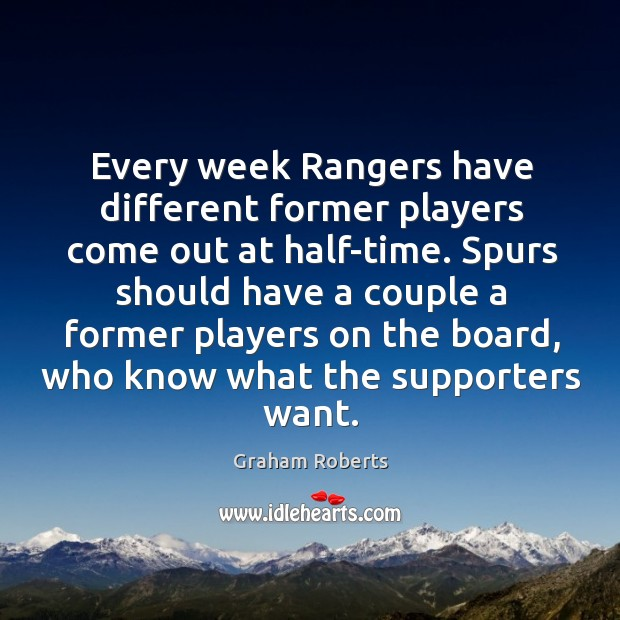 Spurs should have a couple a former players on the board, who know what the supporters want. Graham Roberts Picture Quote