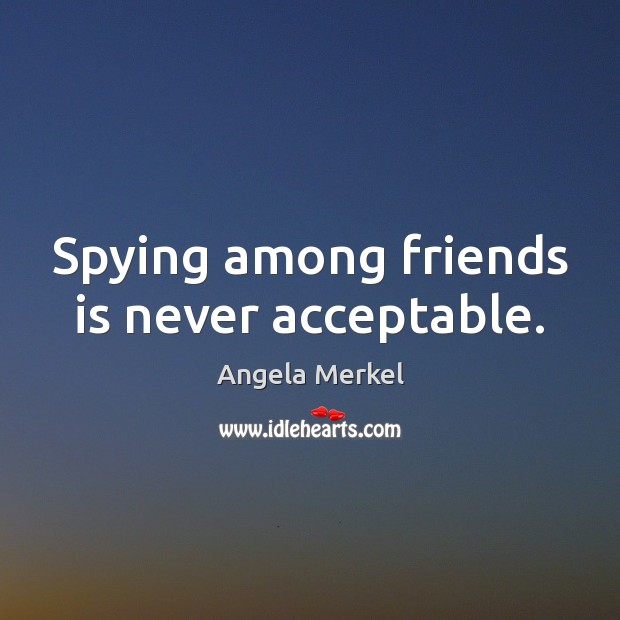 Spying among friends is never acceptable. Angela Merkel Picture Quote